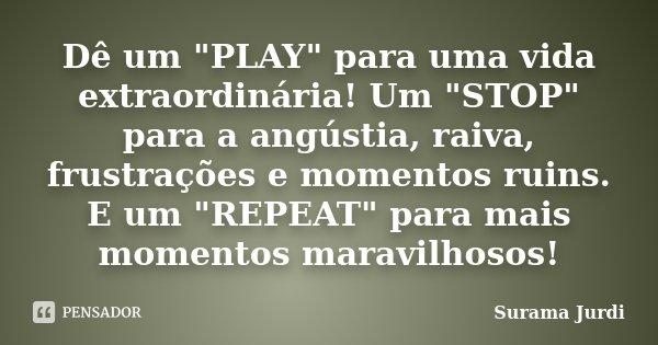 """Dê um """"PLAY"""" para uma vida extraordinária! Um """"STOP"""" para a angústia, raiva, frustrações e momentos ruins. E um """"REPEAT"""" para mais... Frase de Surama Jurdi."""
