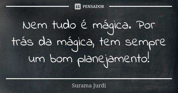 Nem tudo é mágica. Por trás da mágica, tem sempre um bom planejamento!... Frase de Surama Jurdi.