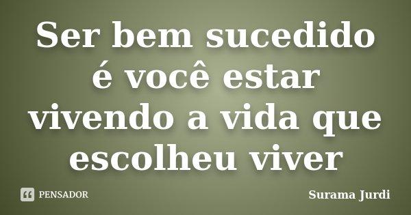 Ser bem sucedido é você estar vivendo a vida que escolheu viver... Frase de Surama Jurdi.