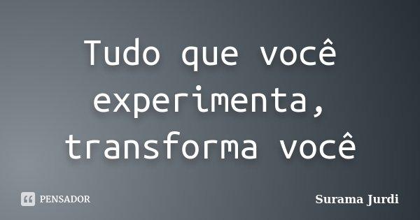 Tudo que você experimenta, transforma você... Frase de Surama Jurdi.