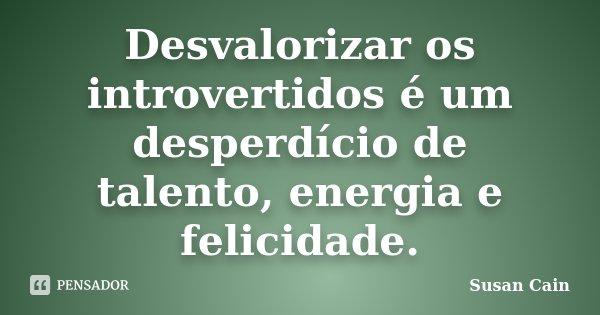 79ff06e06 Desvalorizar os introvertidos é um desperdício de talento, energia e  felicidade.