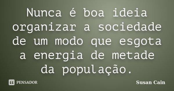 Nunca é boa ideia organizar a sociedade de um modo que esgota a energia de metade da população.... Frase de Susan Cain.