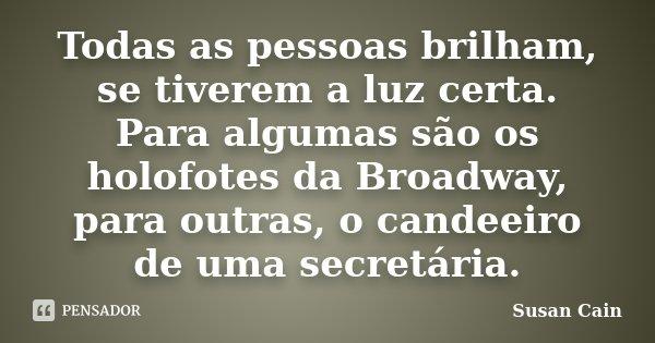Todas as pessoas brilham, se tiverem a luz certa. Para algumas são os holofotes da Broadway, para outras, o candeeiro de uma secretária.... Frase de Susan Cain.