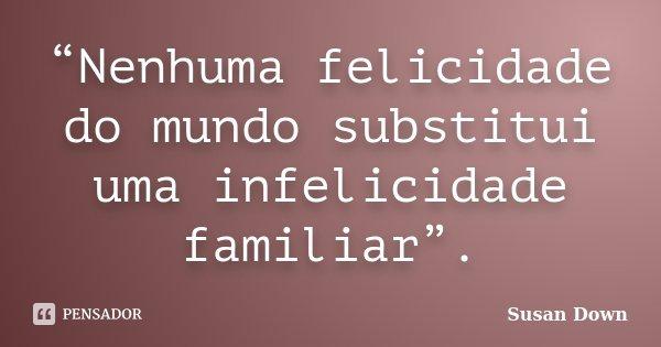 """""""Nenhuma felicidade do mundo substitui uma infelicidade familiar"""".... Frase de Susan Down."""