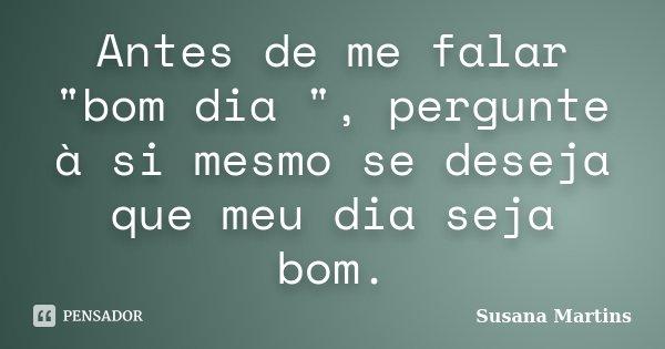 """Antes de me falar """"bom dia """", pergunte à si mesmo se deseja que meu dia seja bom.... Frase de Susana Martins."""