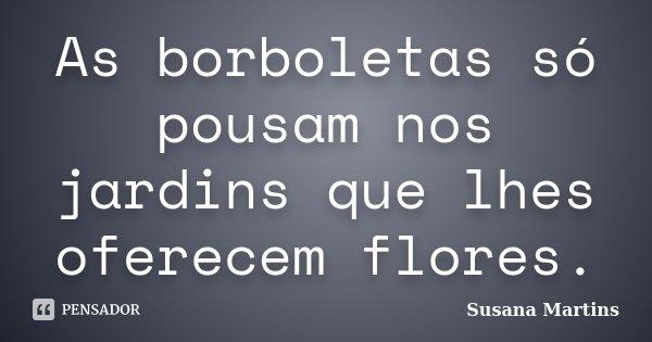 As borboletas só pousam nos jardins que lhes oferecem flores.... Frase de Susana Martins.
