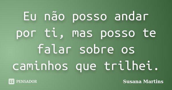Eu não posso andar por ti, mas posso te falar sobre os caminhos que trilhei.... Frase de Susana Martins.