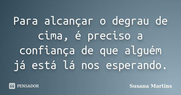 Para alcançar o degrau de cima, é preciso a confiança de que alguém já está lá nos esperando.... Frase de Susana Martins.