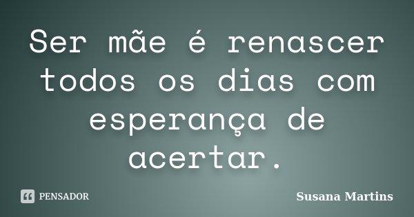 Ser mãe é renascer todos os dias com esperança de acertar.... Frase de Susana Martins.