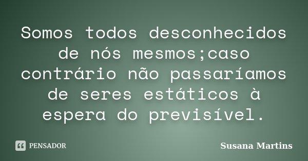 Somos todos desconhecidos de nós mesmos;caso contrário não passaríamos de seres estáticos à espera do previsível.... Frase de Susana Martins.