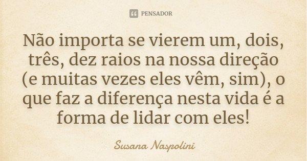 Não importa se vierem um, dois, três, dez raios na nossa direção (e muitas vezes eles vêm, sim), o que faz a diferença nesta vida é a forma de lidar com eles!... Frase de Susana Naspolini.