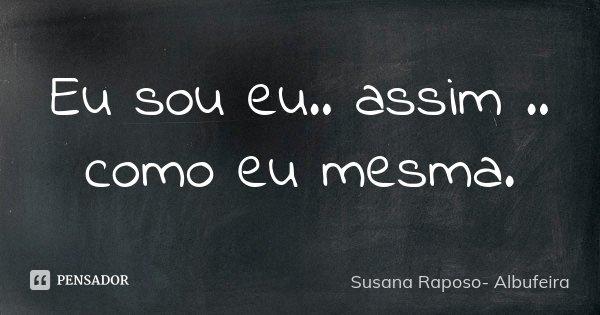 Eu sou eu.. assim .. como eu mesma.... Frase de Susana Raposo- Albufeira.
