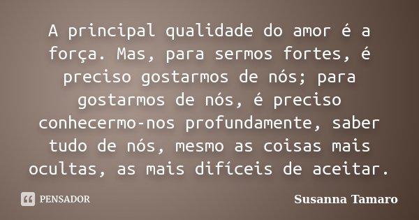 A principal qualidade do amor é a força. Mas, para sermos fortes, é preciso gostarmos de nós; para gostarmos de nós, é preciso conhecermo-nos profundamente, sab... Frase de Susanna Tamaro.
