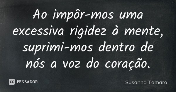 Ao impôr-mos uma excessiva rigidez à mente, suprimi-mos dentro de nós a voz do coração.... Frase de Susanna Tamaro.