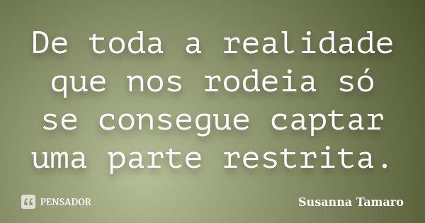 De toda a realidade que nos rodeia só se consegue captar uma parte restrita.... Frase de Susanna Tamaro.