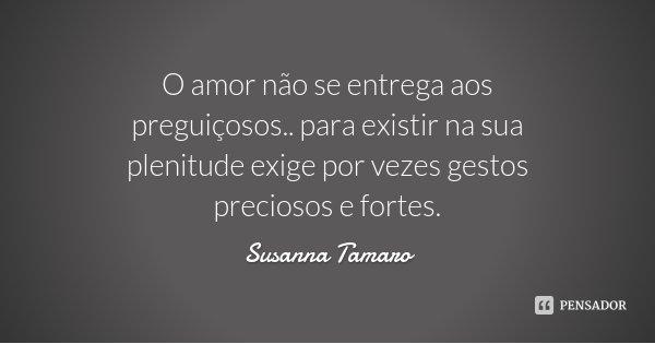 O amor não se entrega aos preguiçosos.. para existir na sua plenitude exige por vezes gestos preciosos e fortes.... Frase de Susanna Tamaro.