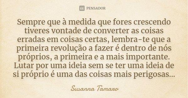 Sempre que à medida que fores crescendo tiveres vontade de converter as coisas erradas em coisas certas, lembra-te que a primeira revolução a fazer é dentro de ... Frase de Susanna Tamaro.