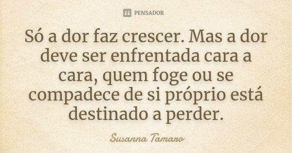Só a dor faz crescer. Mas a dor deve ser enfrentada cara a cara, quem foge ou se compadece de si próprio está destinado a perder.... Frase de Susanna Tamaro.