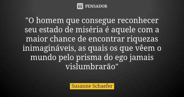 """""""O homem que consegue reconhecer seu estado de miséria é aquele com a maior chance de encontrar riquezas inimagináveis, as quais os que vêem o mundo pelo p... Frase de Susanne Schaefer."""