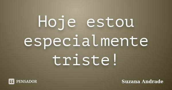Hoje estou especialmente triste!... Frase de Suzana Andrade.