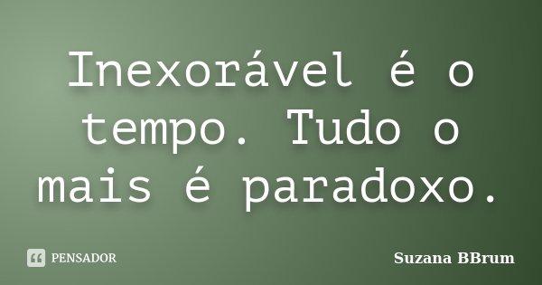 Inexorável é o tempo. Tudo o mais é paradoxo.... Frase de Suzana BBrum.