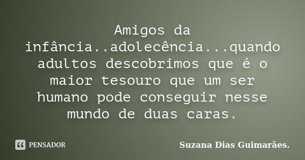 Amigos da infância..adolecência...quando adultos descobrimos que é o maior tesouro que um ser humano pode conseguir nesse mundo de duas caras.... Frase de Suzana Dias Guimarães.