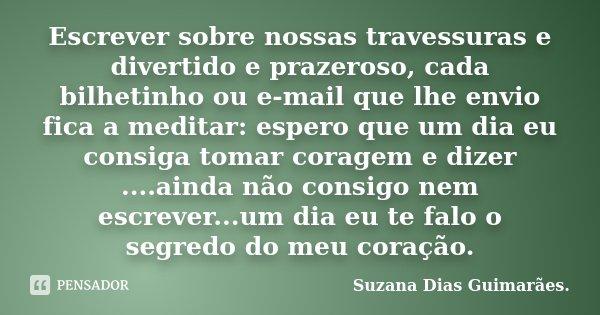 Escrever sobre nossas travessuras e divertido e prazeroso, cada bilhetinho ou e-mail que lhe envio fica a meditar: espero que um dia eu consiga tomar coragem e ... Frase de Suzana Dias Guimarães.