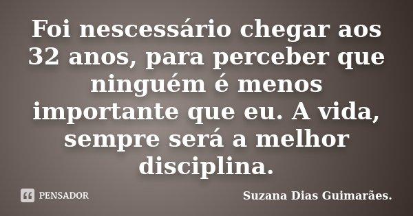 Foi nescessário chegar aos 32 anos, para perceber que ninguém é menos importante que eu. A vida, sempre será a melhor disciplina.... Frase de Suzana Dias Guimarães..