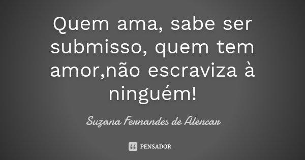 Quem ama, sabe ser submisso, quem tem amor,não escraviza à ninguém!... Frase de Suzana Fernandes de Alencar.