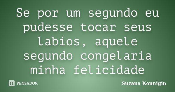 Se por um segundo eu pudesse tocar seus labios, aquele segundo congelaria minha felicidade... Frase de Suzana Konnigin.