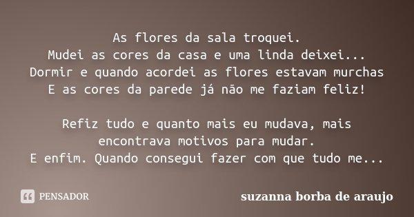 As flores da sala troquei. Mudei as cores da casa e uma linda deixei... Dormir e quando acordei as flores estavam murchas E as cores da parede já não me faziam ... Frase de Suzanna Borba de Araújo.