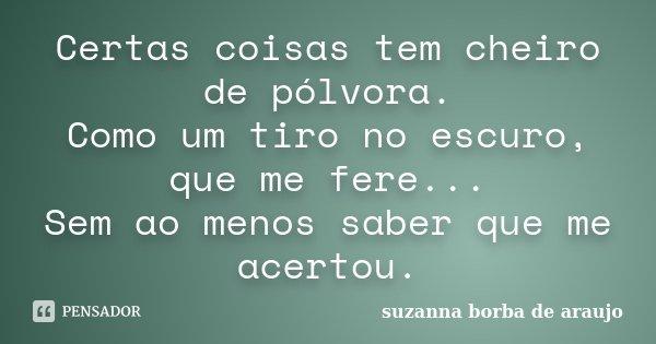 Certas coisas tem cheiro de pólvora. Como um tiro no escuro, que me fere... Sem ao menos saber que me acertou.... Frase de Suzanna Borba de Araújo.