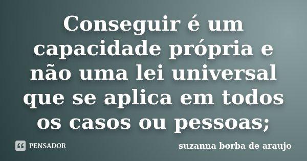 Conseguir é um capacidade própria e não uma lei universal que se aplica em todos os casos ou pessoas;... Frase de Suzanna Borba De Araújo.