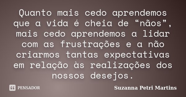 """Quanto mais cedo aprendemos que a vida é cheia de """"nãos"""", mais cedo aprendemos a lidar com as frustrações e a não criarmos tantas expectativas em relação às rea... Frase de Suzanna Petri Martins."""