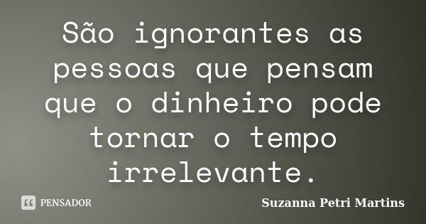 São ignorantes as pessoas que pensam que o dinheiro pode tornar o tempo irrelevante.... Frase de Suzanna Petri Martins.