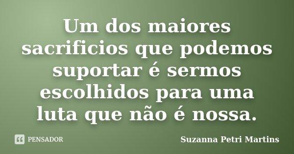 Um dos maiores sacrificios que podemos suportar é sermos escolhidos para uma luta que não é nossa.... Frase de Suzanna Petri Martins.