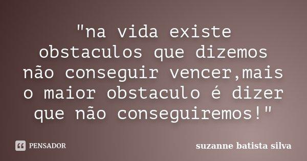 """""""na vida existe obstaculos que dizemos não conseguir vencer,mais o maior obstaculo é dizer que não conseguiremos!""""... Frase de suzanne batista silva."""