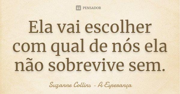 Ela vai escolher com qual de nós ela não sobrevive sem.... Frase de Suzanne Collins - A Esperança.