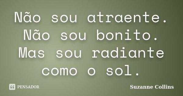 Não sou atraente. Não sou bonito. Mas sou radiante como o sol.... Frase de Suzanne Collins.