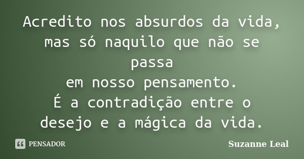 Acredito nos absurdos da vida, mas só naquilo que não se passa em nosso pensamento. É a contradição entre o desejo e a mágica da vida.... Frase de Suzanne Leal.