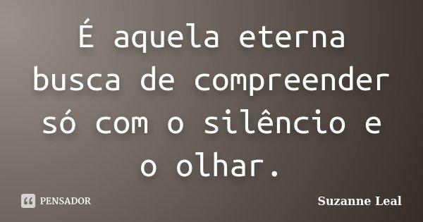 É aquela eterna busca de compreender só com o silêncio e o olhar.... Frase de Suzanne Leal.