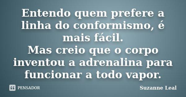 Entendo quem prefere a linha do conformismo, é mais fácil. Mas creio que o corpo inventou a adrenalina para funcionar a todo vapor.... Frase de Suzanne Leal.