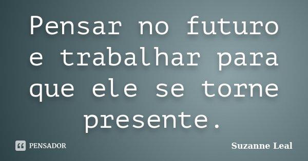 Pensar no futuro e trabalhar para que ele se torne presente.... Frase de Suzanne Leal.