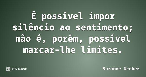 É possível impor silêncio ao sentimento; não é, porém, possível marcar-lhe limites.... Frase de Suzanne Necker.