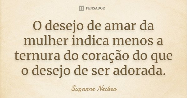 O desejo de amar da mulher indica menos a ternura do coração do que o desejo de ser adorada.... Frase de Suzanne Necker.