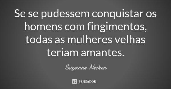 Se se pudessem conquistar os homens com fingimentos, todas as mulheres velhas teriam amantes.... Frase de Suzanne Necker.