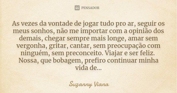 As vezes da vontade de jogar tudo pro ar, seguir os meus sonhos, não me importar com a opinião dos demais, chegar sempre mais longe, amar sem vergonha, gritar, ... Frase de Suzanny Viana.