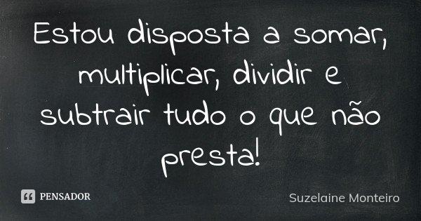 Estou disposta a somar, multiplicar, dividir e subtrair tudo o que não presta!... Frase de Suzelaine Monteiro.