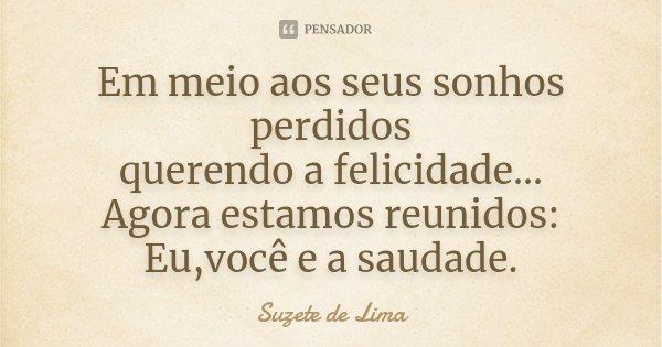 Em meio aos seus sonhos perdidos querendo a felicidade... Agora estamos reunidos: Eu,você e a saudade.... Frase de Suzete de Lima.