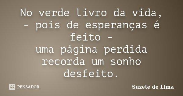 No verde livro da vida, - pois de esperanças é feito - uma página perdida recorda um sonho desfeito.... Frase de Suzete de Lima.